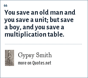 Gypsy Smith: You save an old man and you save a unit; but save a boy, and you save a multiplication table.