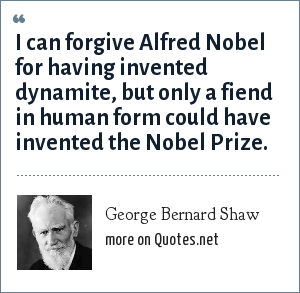 George Bernard Shaw: I can forgive Alfred Nobel for having invented dynamite, but only a fiend in human form could have invented the Nobel Prize.
