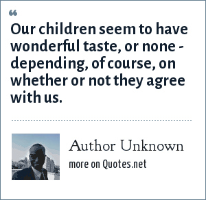 Author Unknown: Our children seem to have wonderful taste, or none - depending, of course, on whether or not they agree with us.