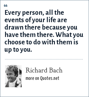 Richard Bach: Every person, all the events of your life are drawn there because you have them there. What you choose to do with them is up to you.