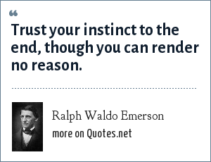 Ralph Waldo Emerson: Trust your instinct to the end, though you can render no reason.