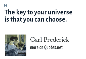 Carl Frederick: The key to your universe is that you can choose.