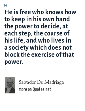 Salvador De Madriaga: He is free knows how to keep in his own hands the power to decide.