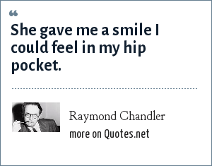 Raymond Chandler: She gave me a smile I could feel in my hip pocket.