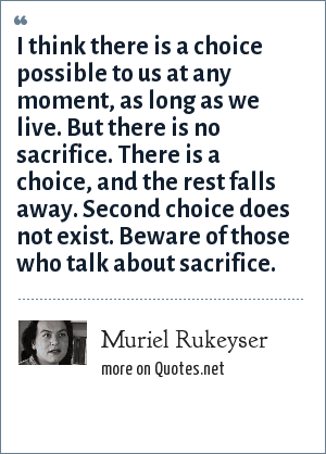 Muriel Rukeyser: I think there is a choice possible to us at any moment, as long as we live. But there is no sacrifice. There is a choice, and the rest falls away. Second choice does not exist. Beware of those who talk about sacrifice.