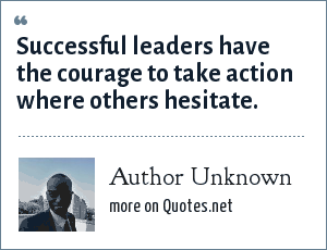 Author Unknown: Successful leaders have the courage to take action where others hesitate.