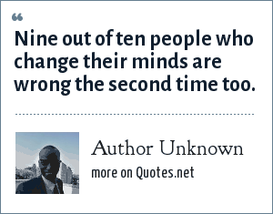 Author Unknown: Nine out of ten people who change their minds are wrong the second time too.