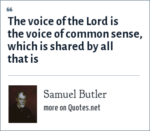 Samuel Butler: The voice of the Lord is the voice of common sense, which is shared by all that is
