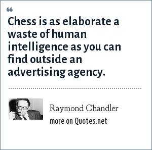 Raymond Chandler: Chess is as elaborate a waste of human intelligence as you can find outside an advertising agency.