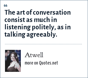 Atwell: The art of conversation consist as much in listening politely, as in talking agreeably.