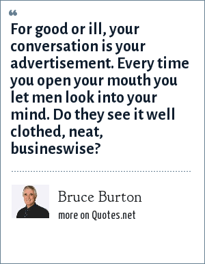 Bruce Burton: For good or ill, your conversation is your advertisement. Every time you open your mouth you let men look into your mind. Do they see it well clothed, neat, busineswise?