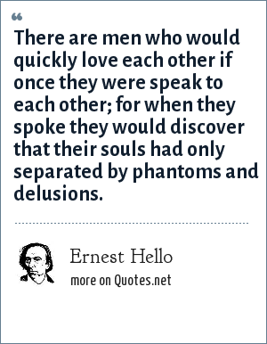 Ernest Hello: There are men who would quickly love each other if once they were speak to each other; for when they spoke they would discover that their souls had only separated by phantoms and delusions.