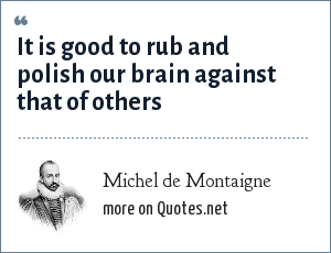Michel de Montaigne: It is good to rub and polish our brain against that of others