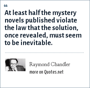 Raymond Chandler: At least half the mystery novels published violate the law that the solution, once revealed, must seem to be inevitable.