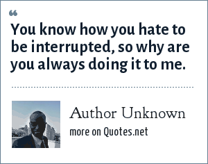 Author Unknown: You know how you hate to be interrupted, so why are you always doing it to me.