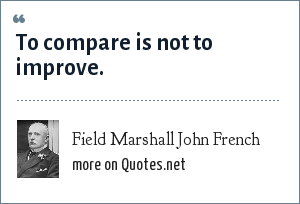 Field Marshall John French: To compare is not to improve.