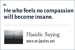 Hasidic Saying: He who feels no compassion will become insane.