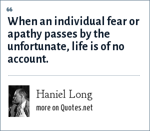 Haniel Long: When an individual fear or apathy passes by the unfortunate, life is of no account.