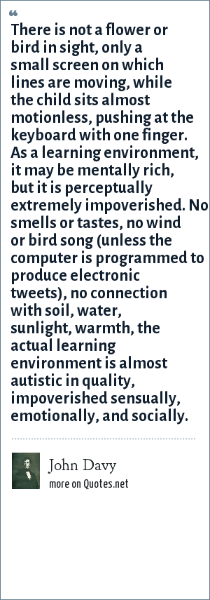 John Davy: There is not a flower or bird in sight, only a small screen on which lines are moving, while the child sits almost motionless, pushing at the keyboard with one finger. As a learning environment, it may be mentally rich, but it is perceptually extremely impoverished. No smells or tastes, no wind or bird song (unless the computer is programmed to produce electronic tweets), no connection with soil, water, sunlight, warmth, the actual learning environment is almost autistic in quality, impoverished sensually, emotionally, and socially.