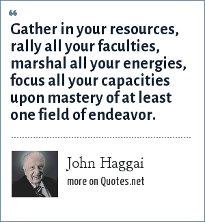 John Haggai: Gather in your resources, rally all your faculties, marshal all your energies, focus all your capacities upon mastery of at least one field of endeavor.