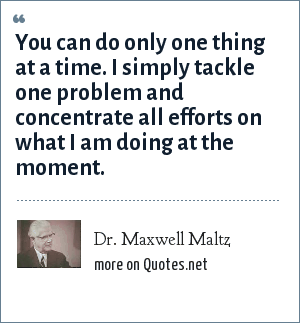 Dr. Maxwell Maltz: You can do only one thing at a time. I simply tackle one problem and concentrate all efforts on what I am doing at the moment.