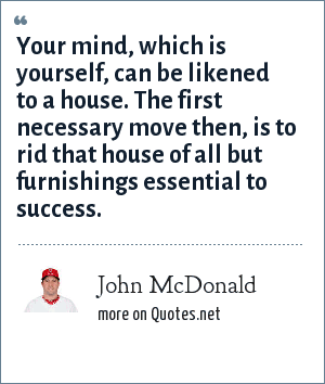 John McDonald: Your mind, which is yourself, can be likened to a house. The first necessary move then, is to rid that house of all but furnishings essential to success.