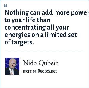 Nido Qubein: Nothing can add more power to your life than concentrating all your energies on a limited set of targets.
