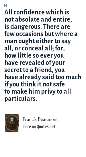 Francis Beaumont: All confidence which is not absolute and entire, is dangerous. There are few occasions but where a man ought either to say all, or conceal all; for, how little so ever you have revealed of your secret to a friend, you have already said too much if you think it not safe to make him privy to all particulars.