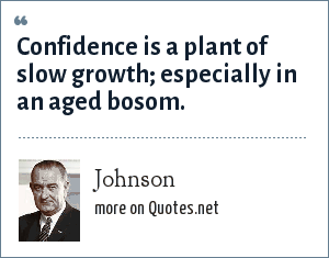 Johnson: Confidence is a plant of slow growth; especially in an aged bosom.