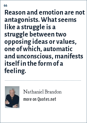 Nathaniel Brandon: Reason and emotion are not antagonists. What seems like a struggle is a struggle between two opposing ideas or values, one of which, automatic and unconscious, manifests itself in the form of a feeling.