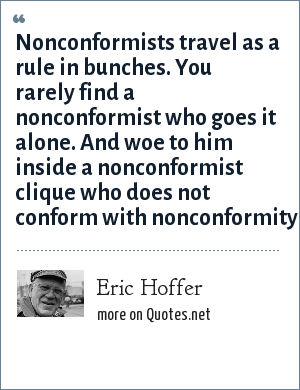 Eric Hoffer: Nonconformists travel as a rule in bunches. You rarely find a nonconformist who goes it alone. And woe to him inside a nonconformist clique who does not conform with nonconformity