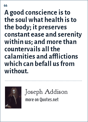 Joseph Addison: A good conscience is to the soul what health is to the body; it preserves constant ease and serenity within us; and more than countervails all the calamities and afflictions which can befall us from without.