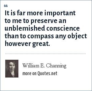 William E. Channing: It is far more important to me to preserve an unblemished conscience than to compass any object however great.