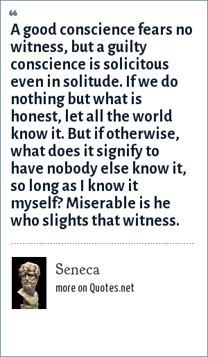 Seneca: A good conscience fears no witness, but a guilty conscience is solicitous even in solitude. If we do nothing but what is honest, let all the world know it. But if otherwise, what does it signify to have nobody else know it, so long as I know it myself? Miserable is he who slights that witness.
