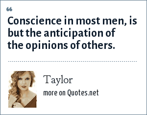 Taylor: Conscience in most men, is but the anticipation of the opinions of others.
