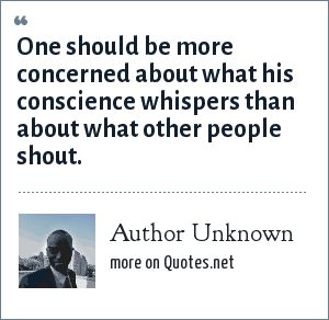 Author Unknown: One should be more concerned about what his conscience whispers than about what other people shout.