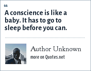 Author Unknown: A conscience is like a baby. It has to go to sleep before you can.