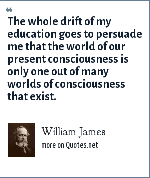 William James: The whole drift of my education goes to persuade me that the world of our present consciousness is only one out of many worlds of consciousness that exist.