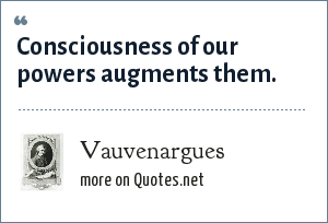 Vauvenargues: Consciousness of our powers augments them.