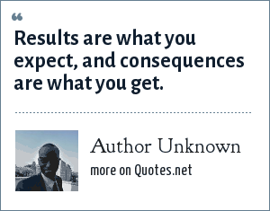 Author Unknown: Results are what you expect, and consequences are what you get.