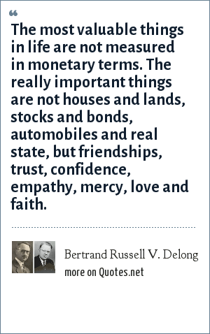 Bertrand Russell V. Delong: The most valuable things in life are not measured in monetary terms. The really important things are not houses and lands, stocks and bonds, automobiles and real state, but friendships, trust, confidence, empathy, mercy, love and faith.