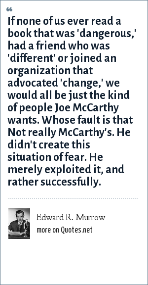 Edward R. Murrow: If none of us ever read a book that was 'dangerous,' had a friend who was 'different' or joined an organization that advocated 'change,' we would all be just the kind of people Joe McCarthy wants. Whose fault is that Not really McCarthy's. He didn't create this situation of fear. He merely exploited it, and rather successfully.