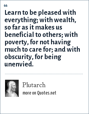 Plutarch: Learn to be pleased with everything; with wealth, so far as it makes us beneficial to others; with poverty, for not having much to care for; and with obscurity, for being unenvied.