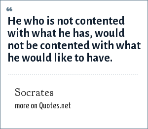 Socrates: He who is not contented with what he has, would not be contented with what he would like to have.
