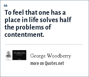 George Woodberry: To feel that one has a place in life solves half the problems of contentment.