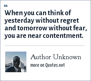 Author Unknown: When you can think of yesterday without regret and tomorrow without fear, you are near contentment.