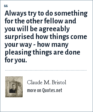 Claude M. Bristol: Always try to do something for the other fellow and you will be agreeably surprised how things come your way - how many pleasing things are done for you.