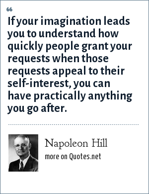 Napoleon Hill: If your imagination leads you to understand how quickly people grant your requests when those requests appeal to their self-interest, you can have practically anything you go after.