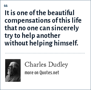 Charles Dudley: It is one of the beautiful compensations of this life that no one can sincerely try to help another without helping himself.