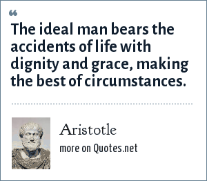 Aristotle: The ideal man bears the accidents of life with dignity and grace, making the best of circumstances.